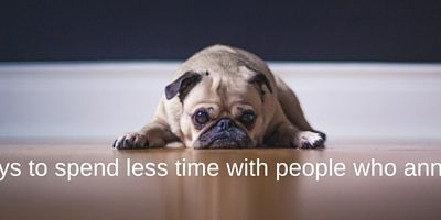 5 Ways To Spend Less Time With People Who Annoy You